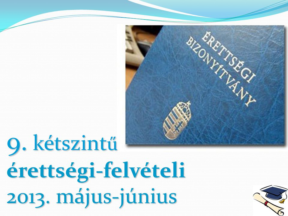 9. kétszintű érettségi-felvételi 2013. május-június
