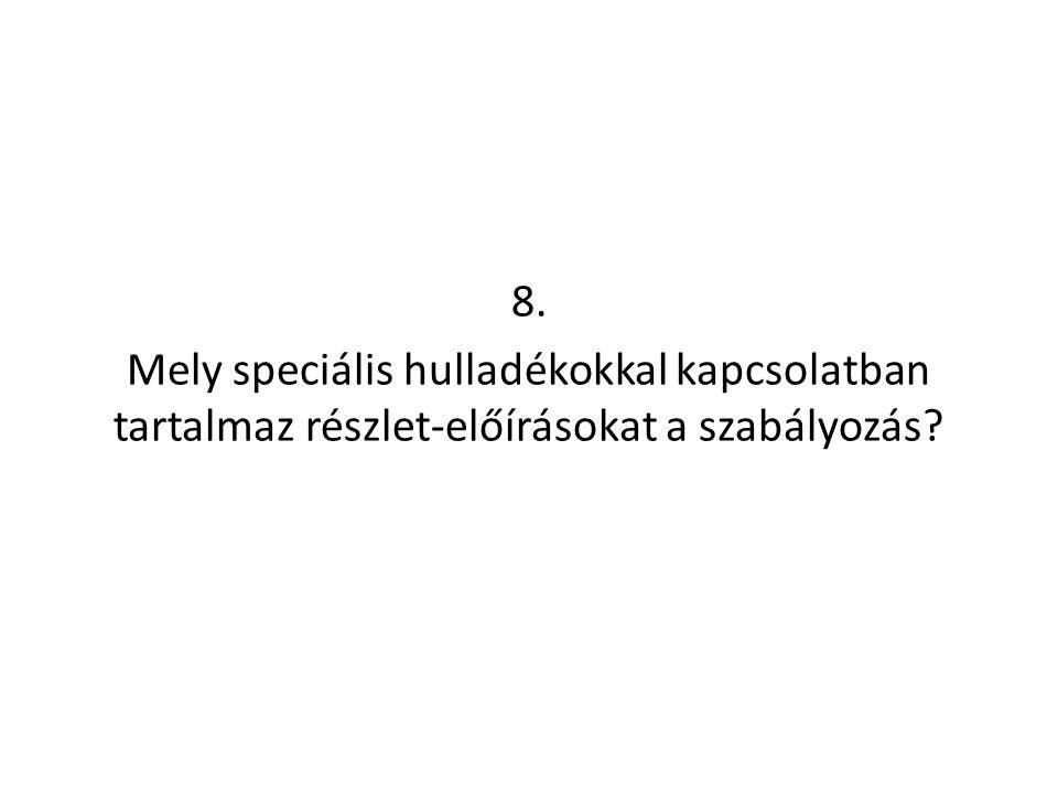 8. Mely speciális hulladékokkal kapcsolatban tartalmaz részlet-előírásokat a szabályozás