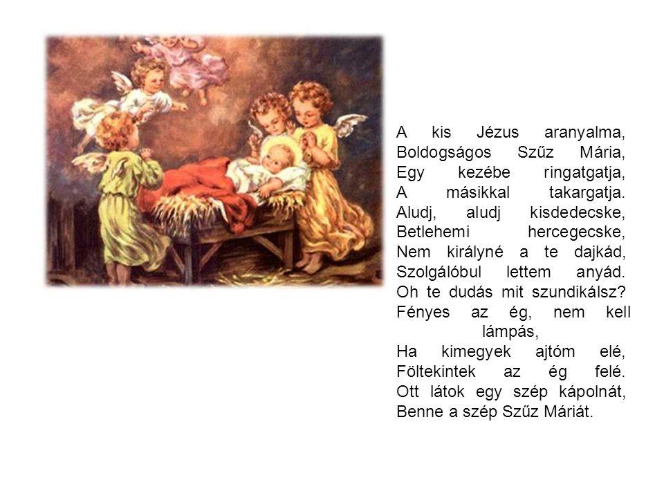 A kis Jézus aranyalma, Boldogságos Szűz Mária, Egy kezébe ringatgatja, A másikkal takargatja. Aludj, aludj kisdedecske, Betlehemi hercegecske, Nem királyné a te dajkád, Szolgálóbul lettem anyád. Oh te dudás mit szundikálsz Fényes az ég, nem kell lámpás, Ha kimegyek ajtóm elé, Föltekintek az ég felé. Ott látok egy szép kápolnát, Benne a szép Szűz Máriát.