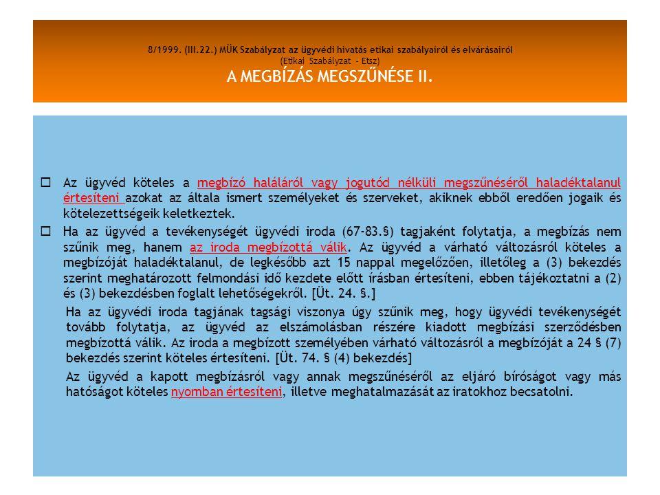 8/1999. (III.22.) MÜK Szabályzat az ügyvédi hivatás etikai szabályairól és elvárásairól (Etikai Szabályzat - Etsz) A MEGBÍZÁS MEGSZŰNÉSE II.