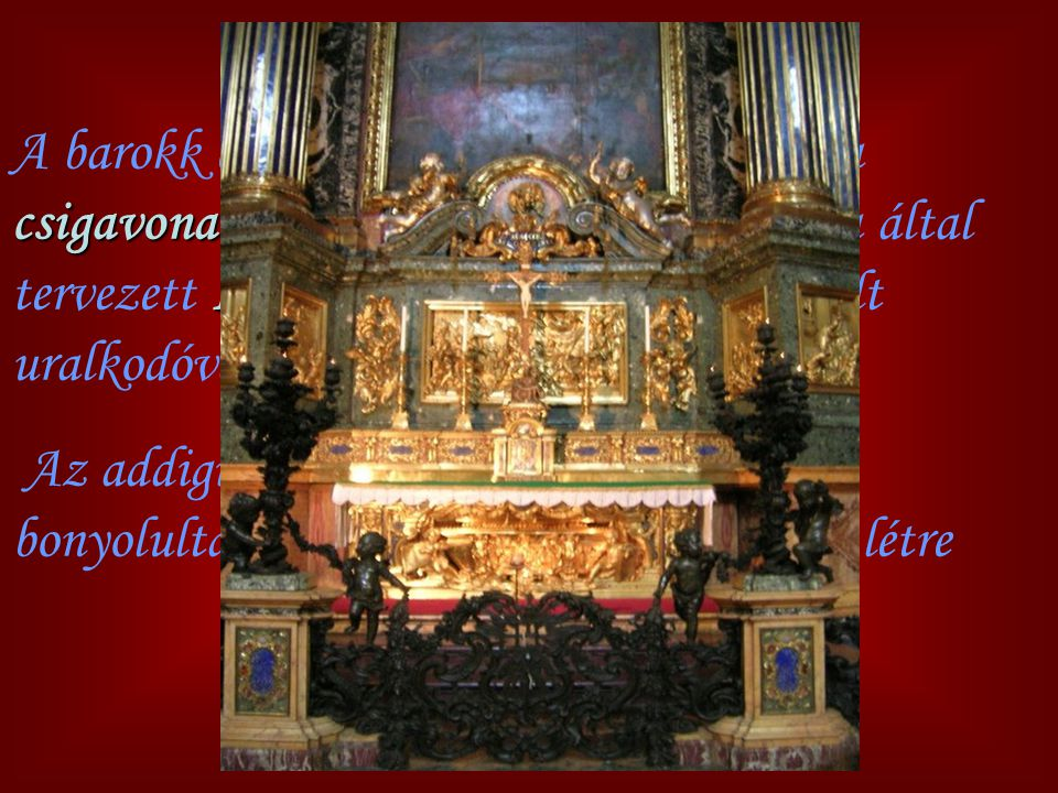 A barokk építészet egyik alapmotívuma a csigavonal volt, amely elsőként a Vignola által tervezett Il Gesu templomban (Róma) vált uralkodóvá.