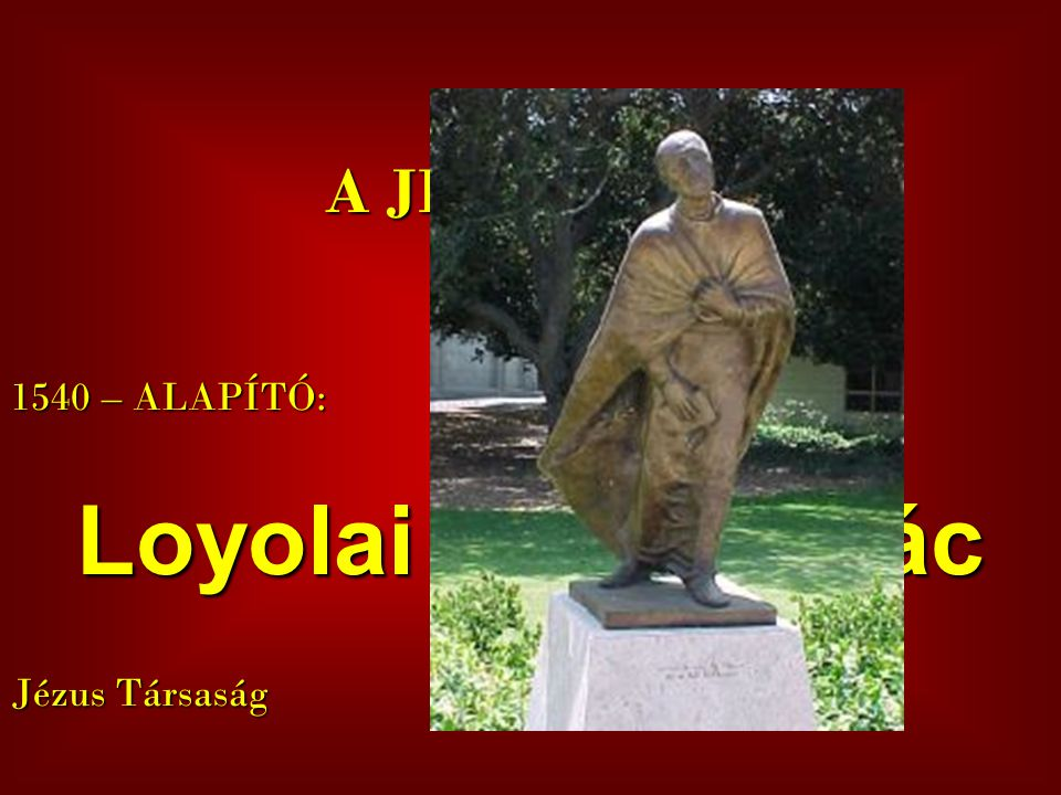 A JEZSUITÁK 1540 – ALAPÍTÓ: Loyolai Szent Ignác Jézus Társaság