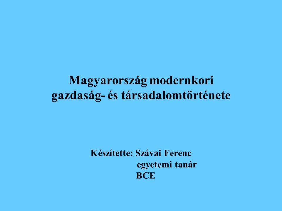 Magyarország modernkori gazdaság- és társadalomtörténete Készítette: Szávai Ferenc egyetemi tanár BCE