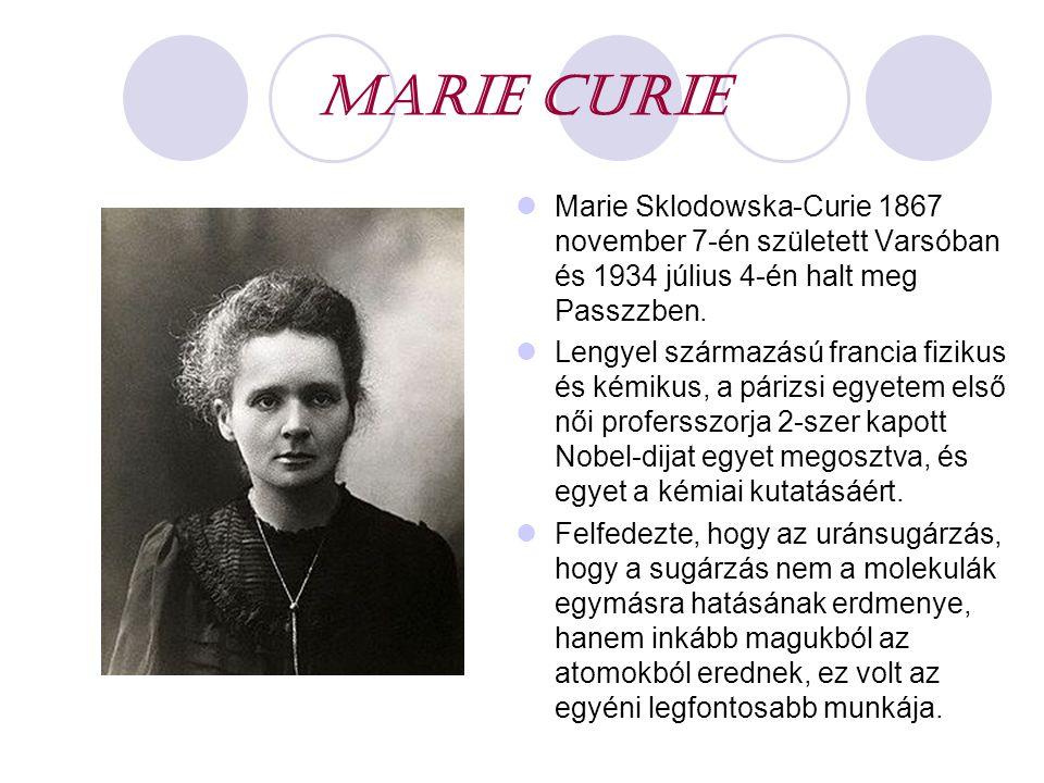 MARIE CURIE Marie Sklodowska-Curie 1867 november 7-én született Varsóban és 1934 július 4-én halt meg Passzzben.