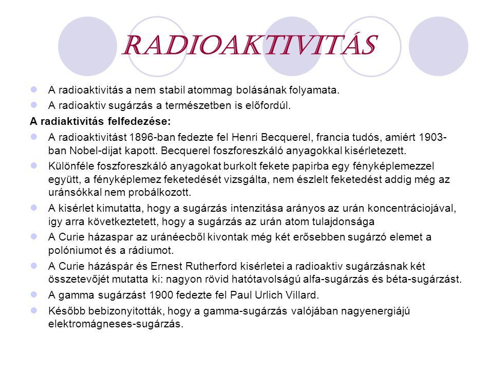 Radioaktivitás A radioaktivitás a nem stabil atommag bolásának folyamata. A radioaktiv sugárzás a természetben is előfordúl.