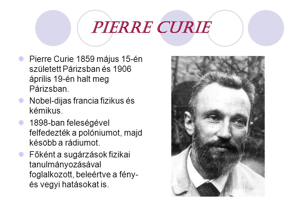 PIERRE CURIE Pierre Curie 1859 május 15-én született Párizsban és 1906 április 19-én halt meg Párizsban.