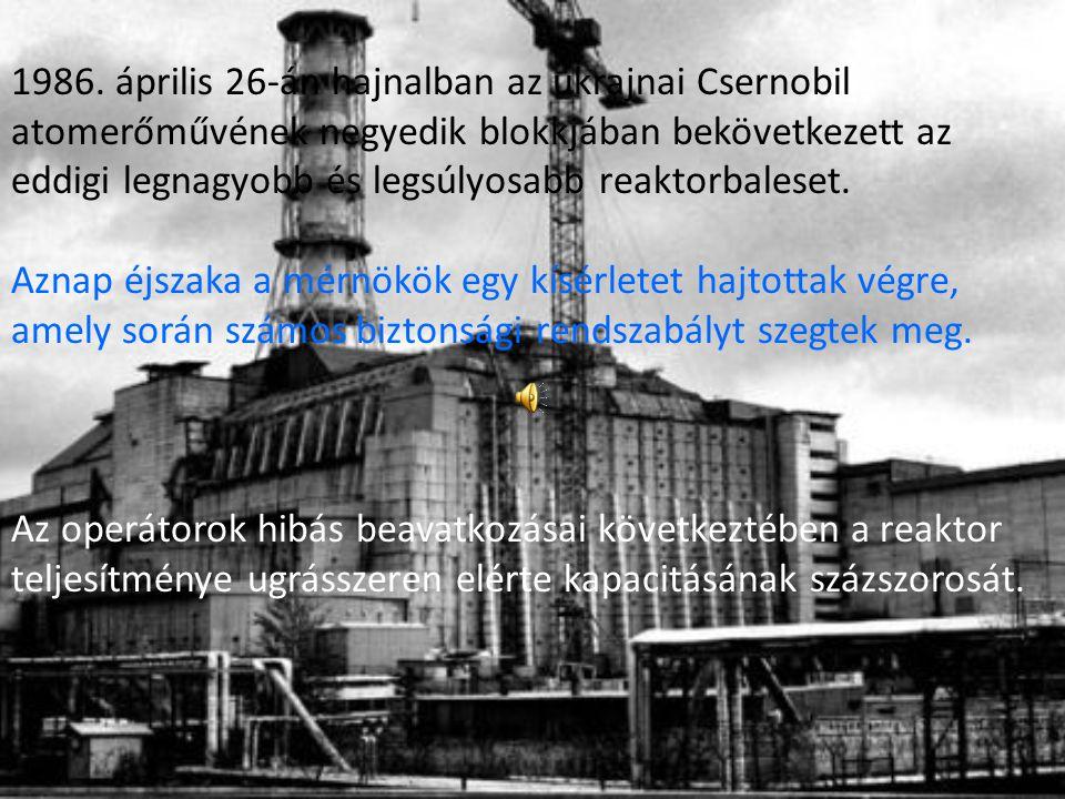 1986. április 26-án hajnalban az ukrajnai Csernobil atomerőművének negyedik blokkjában bekövetkezett az eddigi legnagyobb és legsúlyosabb reaktorbaleset.