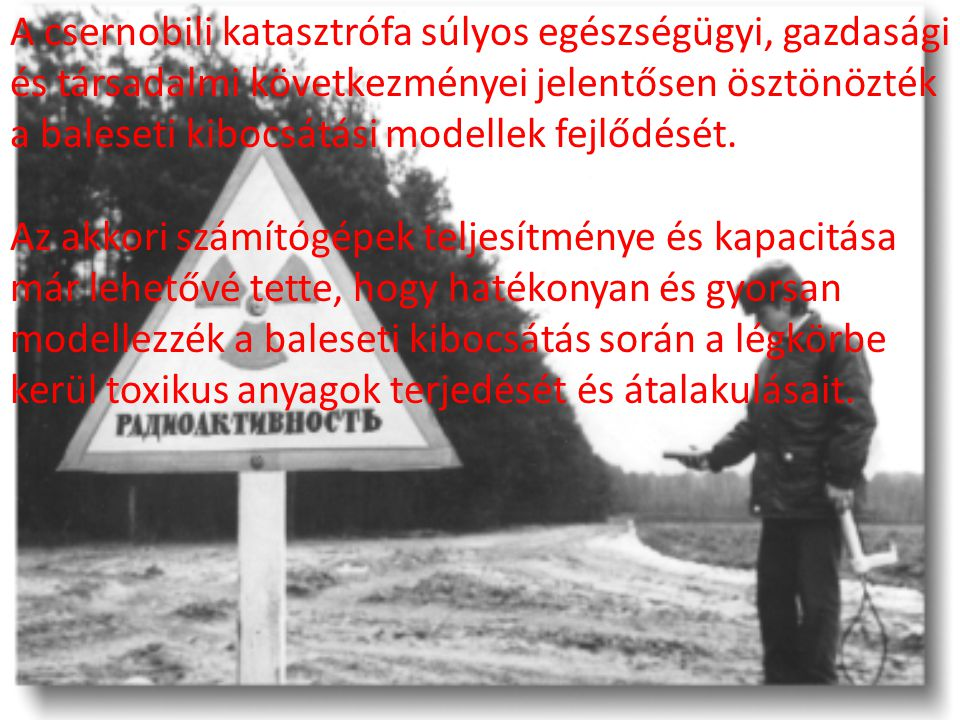 A csernobili katasztrófa súlyos egészségügyi, gazdasági és társadalmi következményei jelentősen ösztönözték a baleseti kibocsátási modellek fejlődését.