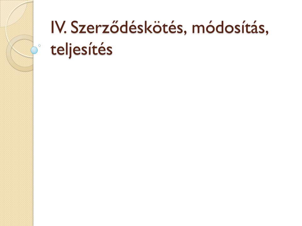IV. Szerződéskötés, módosítás, teljesítés