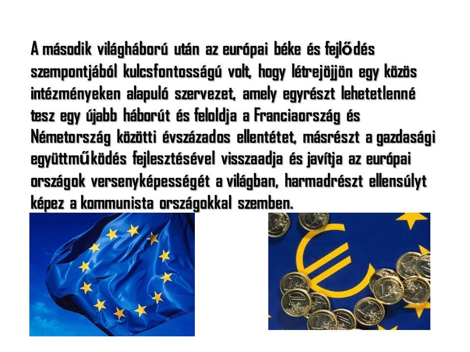 A második világháború után az európai béke és fejlődés szempontjából kulcsfontosságú volt, hogy létrejöjjön egy közös intézményeken alapuló szervezet, amely egyrészt lehetetlenné tesz egy újabb háborút és feloldja a Franciaország és Németország közötti évszázados ellentétet, másrészt a gazdasági együttműködés fejlesztésével visszaadja és javítja az európai országok versenyképességét a világban, harmadrészt ellensúlyt képez a kommunista országokkal szemben.