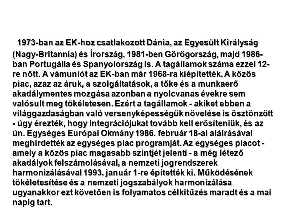 1973-ban az EK-hoz csatlakozott Dánia, az Egyesült Királyság (Nagy-Britannia) és Írország, 1981-ben Görögország, majd 1986-ban Portugália és Spanyolország is.