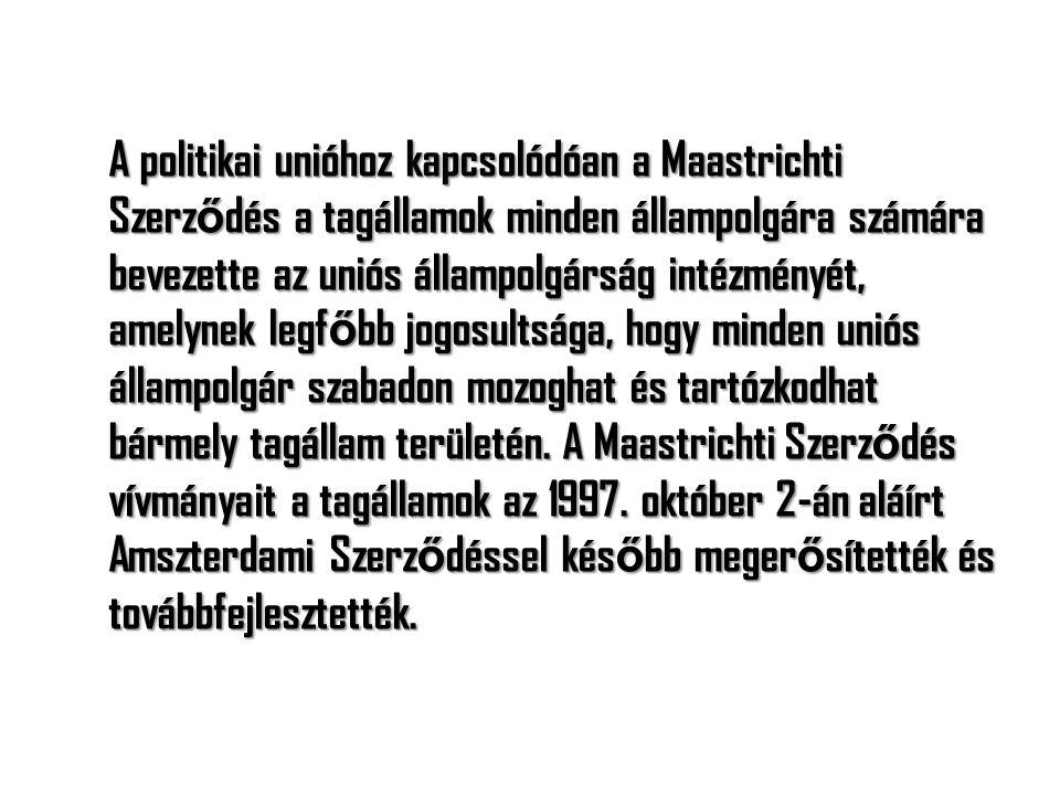 A politikai unióhoz kapcsolódóan a Maastrichti Szerződés a tagállamok minden állampolgára számára bevezette az uniós állampolgárság intézményét, amelynek legfőbb jogosultsága, hogy minden uniós állampolgár szabadon mozoghat és tartózkodhat bármely tagállam területén.