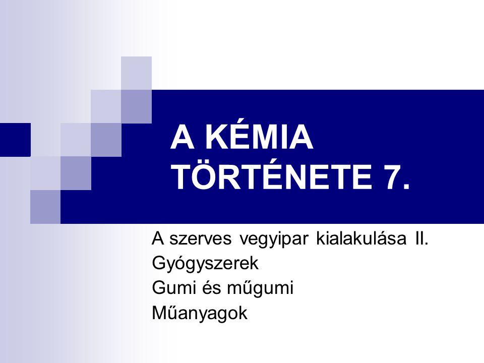 A KÉMIA TÖRTÉNETE 7. A szerves vegyipar kialakulása II. Gyógyszerek
