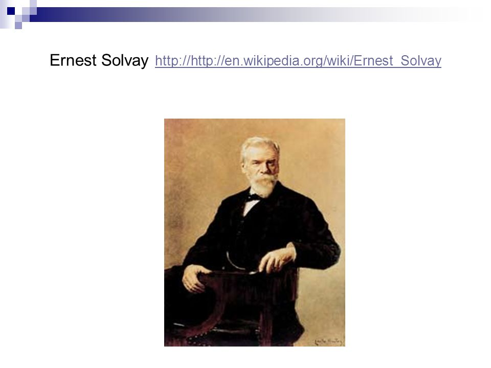 Ernest Solvay http://http://en.wikipedia.org/wiki/Ernest_Solvay