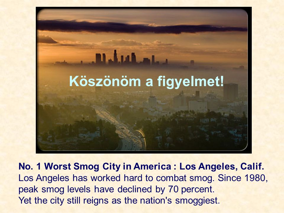 Köszönöm a figyelmet! No. 1 Worst Smog City in America : Los Angeles, Calif. Los Angeles has worked hard to combat smog. Since 1980,