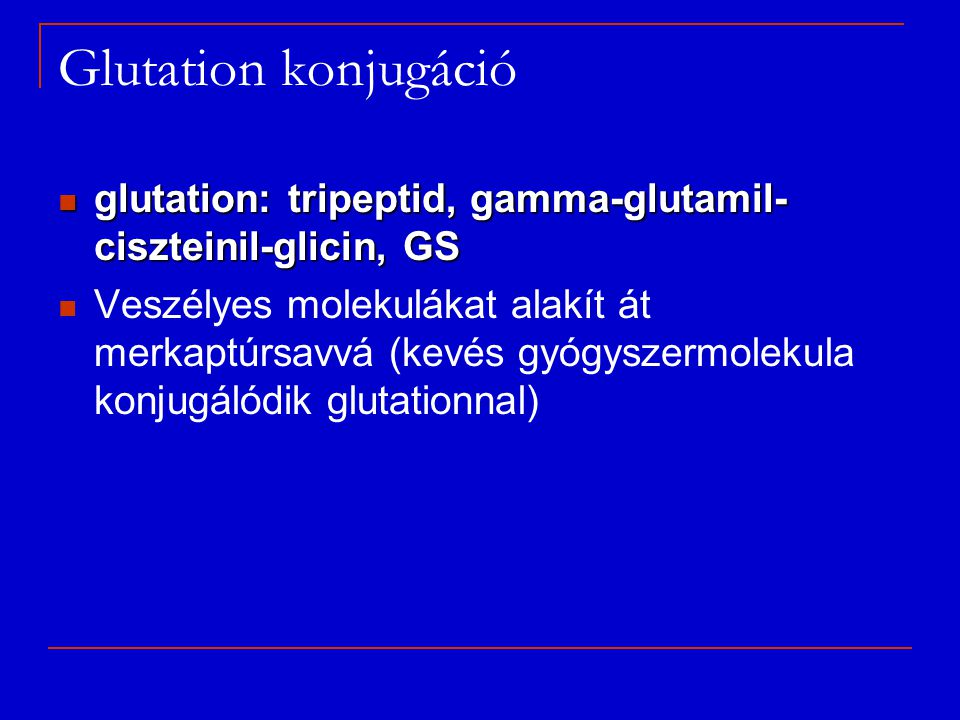 Glutation konjugáció glutation: tripeptid, gamma-glutamil-ciszteinil-glicin, GS.