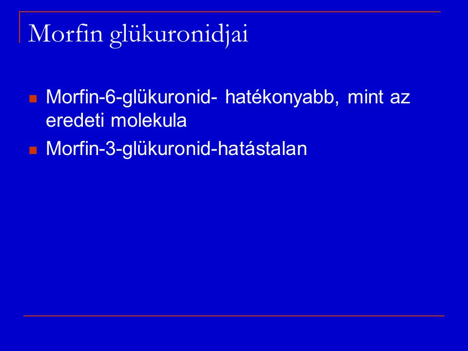 Morfin glükuronidjai Morfin-6-glükuronid- hatékonyabb, mint az eredeti molekula.
