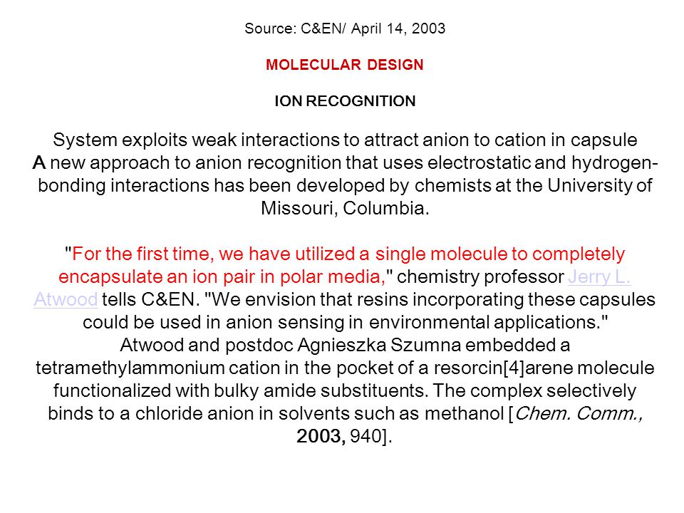 Source: C&EN/ April 14, 2003 MOLECULAR DESIGN ION RECOGNITION System exploits weak interactions to attract anion to cation in capsule A new approach to anion recognition that uses electrostatic and hydrogen-bonding interactions has been developed by chemists at the University of Missouri, Columbia.