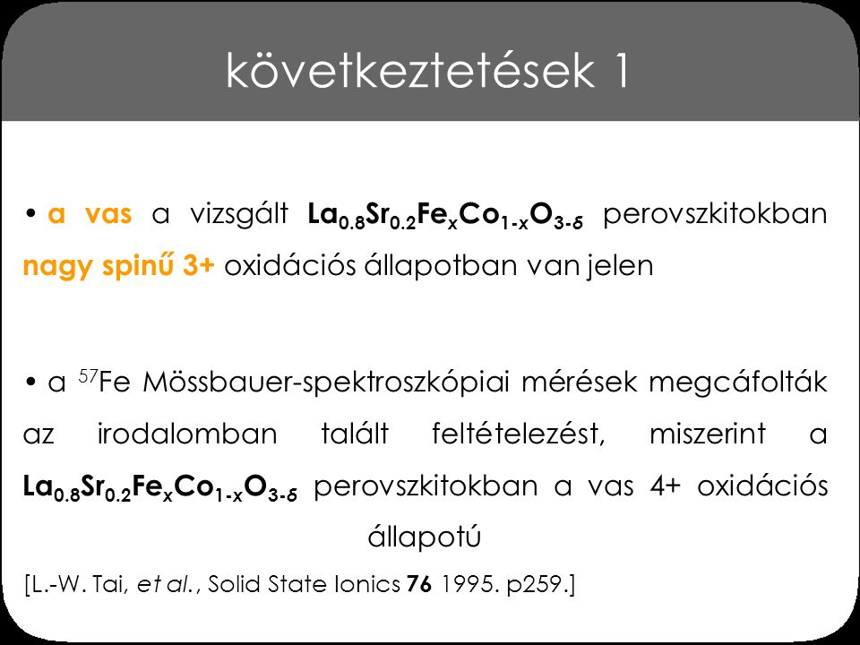 következtetések 1 a vas a vizsgált La0.8Sr0.2FexCo1-xO3-δ perovszkitokban nagy spinű 3+ oxidációs állapotban van jelen.