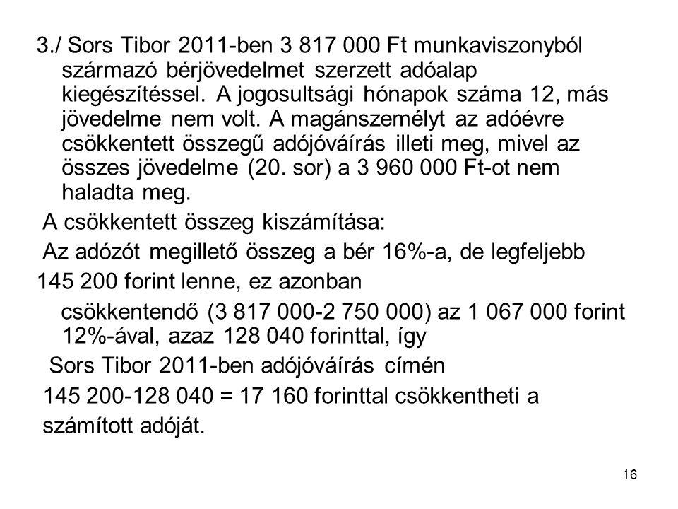 3./ Sors Tibor 2011-ben 3 817 000 Ft munkaviszonyból származó bérjövedelmet szerzett adóalap kiegészítéssel. A jogosultsági hónapok száma 12, más jövedelme nem volt. A magánszemélyt az adóévre csökkentett összegű adójóváírás illeti meg, mivel az összes jövedelme (20. sor) a 3 960 000 Ft-ot nem haladta meg.