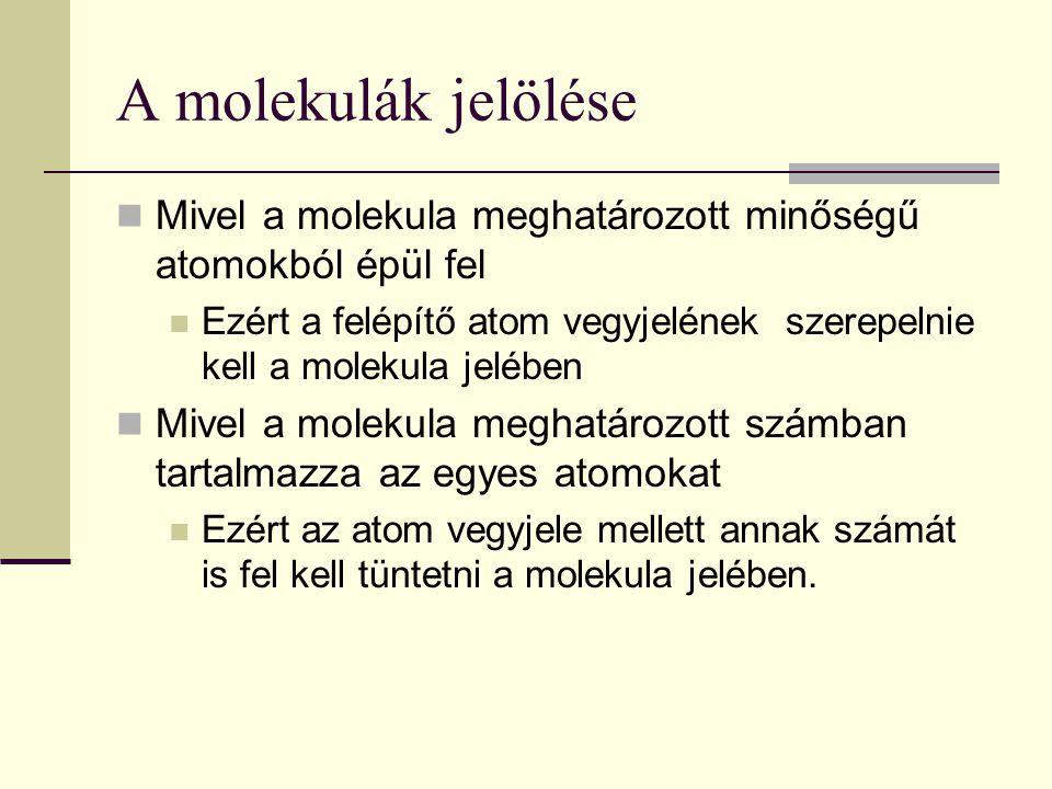 A molekulák jelölése Mivel a molekula meghatározott minőségű atomokból épül fel.