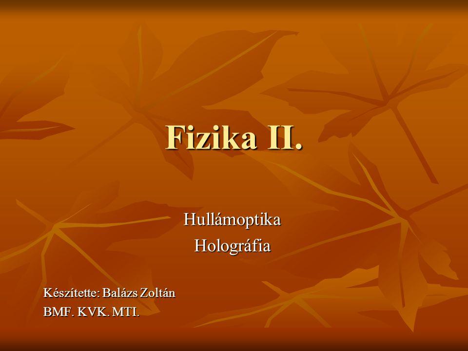 Hullámoptika Holográfia Készítette: Balázs Zoltán BMF. KVK. MTI.