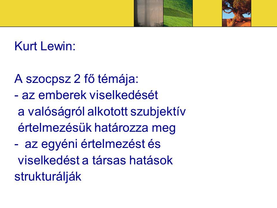 Kurt Lewin: A szocpsz 2 fő témája: - az emberek viselkedését. a valóságról alkotott szubjektív. értelmezésük határozza meg.