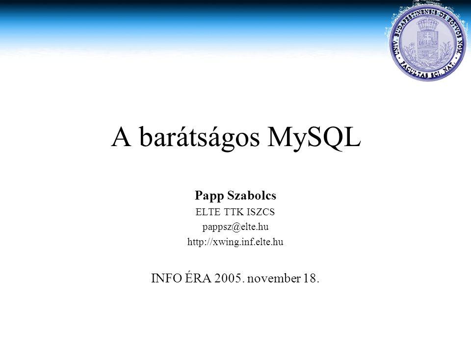 A barátságos MySQL Papp Szabolcs INFO ÉRA 2005. november 18.
