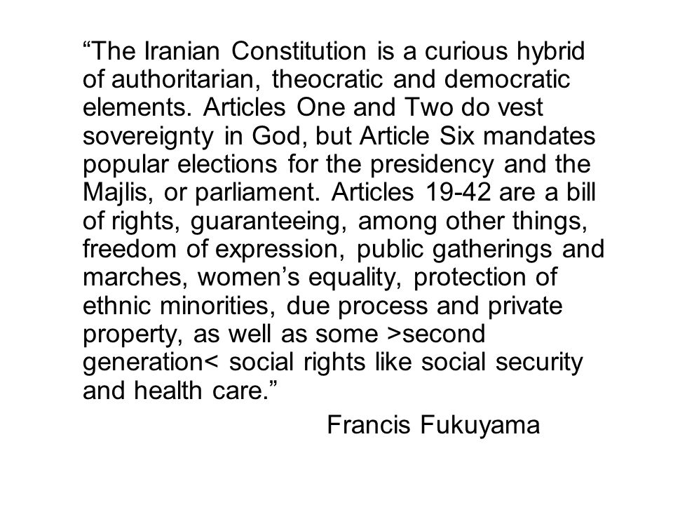 The Iranian Constitution is a curious hybrid of authoritarian, theocratic and democratic elements. Articles One and Two do vest sovereignty in God, but Article Six mandates popular elections for the presidency and the Majlis, or parliament. Articles 19-42 are a bill of rights, guaranteeing, among other things, freedom of expression, public gatherings and marches, women's equality, protection of ethnic minorities, due process and private property, as well as some >second generation< social rights like social security and health care.