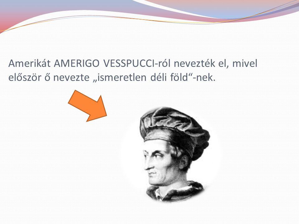 """Amerikát AMERIGO VESSPUCCI-ról nevezték el, mivel először ő nevezte """"ismeretlen déli föld -nek."""