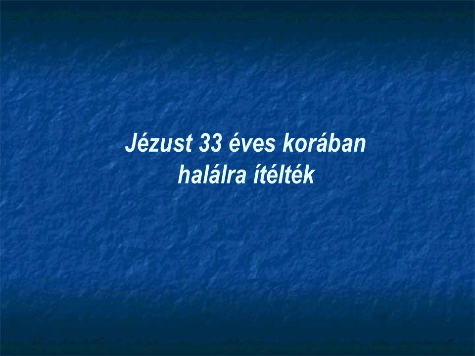 Jézust 33 éves korában halálra ítélték