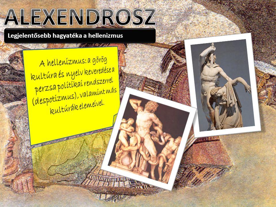ALEXENDROSZ Legjelentősebb hagyatéka a hellenizmus.