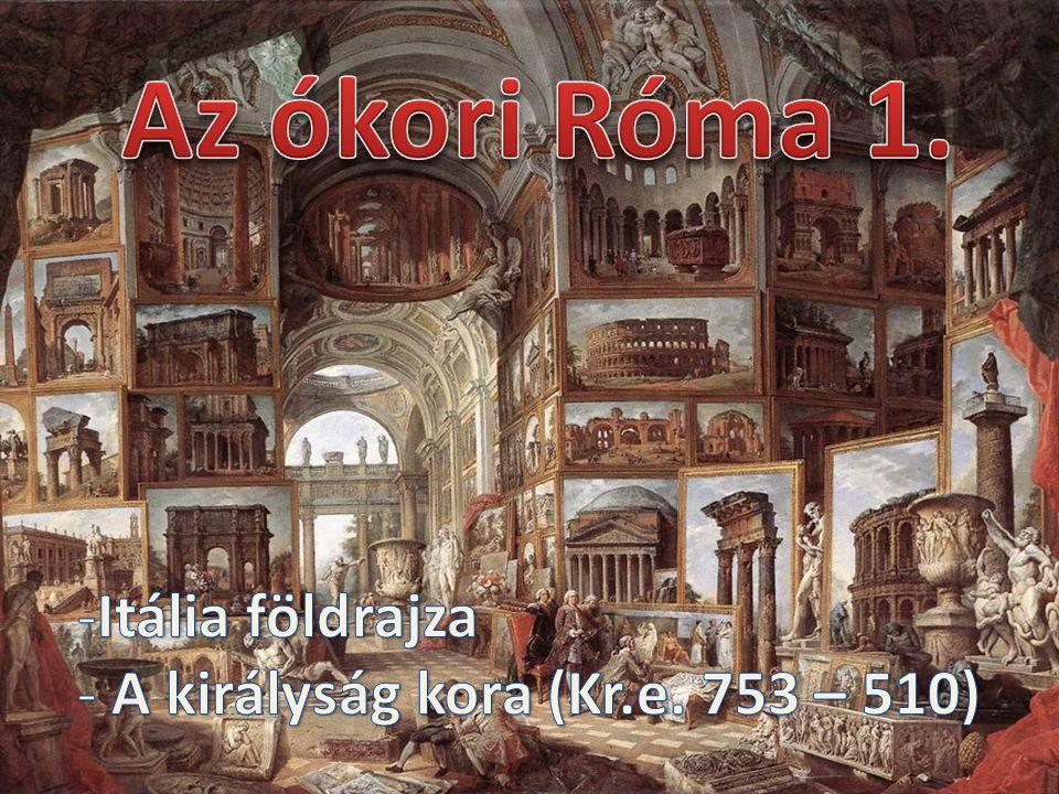 Az ókori Róma 1. Itália földrajza A királyság kora (Kr.e. 753 – 510)