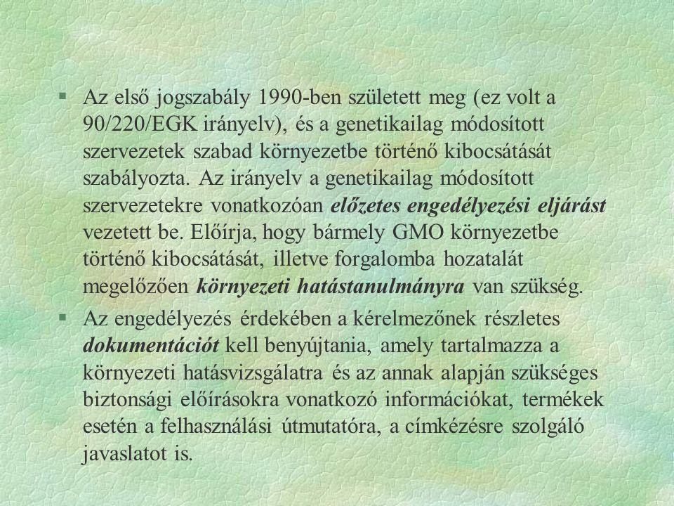 Az első jogszabály 1990-ben született meg (ez volt a 90/220/EGK irányelv), és a genetikailag módosított szervezetek szabad környezetbe történő kibocsátását szabályozta. Az irányelv a genetikailag módosított szervezetekre vonatkozóan előzetes engedélyezési eljárást vezetett be. Előírja, hogy bármely GMO környezetbe történő kibocsátását, illetve forgalomba hozatalát megelőzően környezeti hatástanulmányra van szükség.