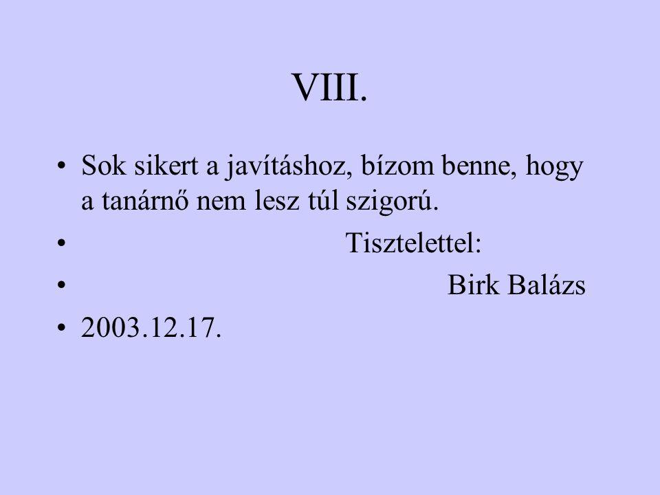 VIII. Sok sikert a javításhoz, bízom benne, hogy a tanárnő nem lesz túl szigorú. Tisztelettel: Birk Balázs.