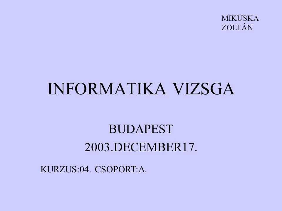 INFORMATIKA VIZSGA BUDAPEST 2003.DECEMBER17. KURZUS:04. CSOPORT:A.