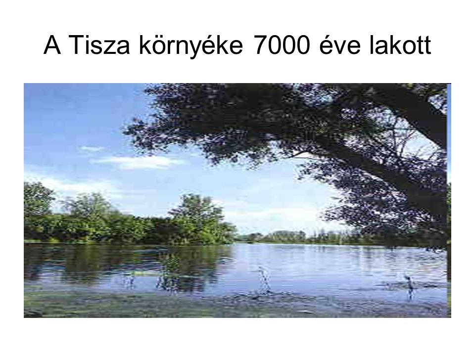 A Tisza környéke 7000 éve lakott