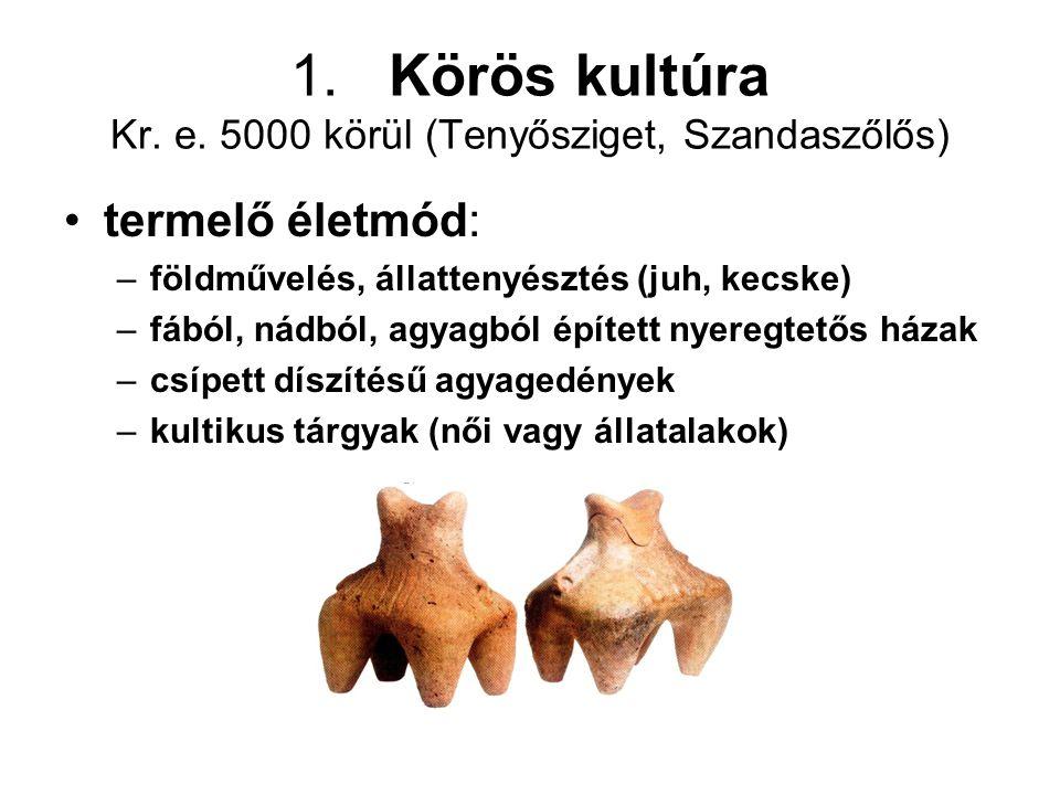 1. Körös kultúra Kr. e. 5000 körül (Tenyősziget, Szandaszőlős)