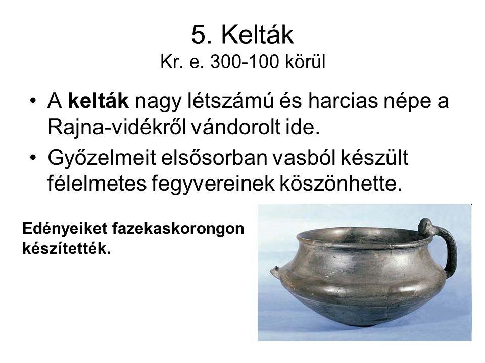5. Kelták Kr. e. 300-100 körül A kelták nagy létszámú és harcias népe a Rajna-vidékről vándorolt ide.