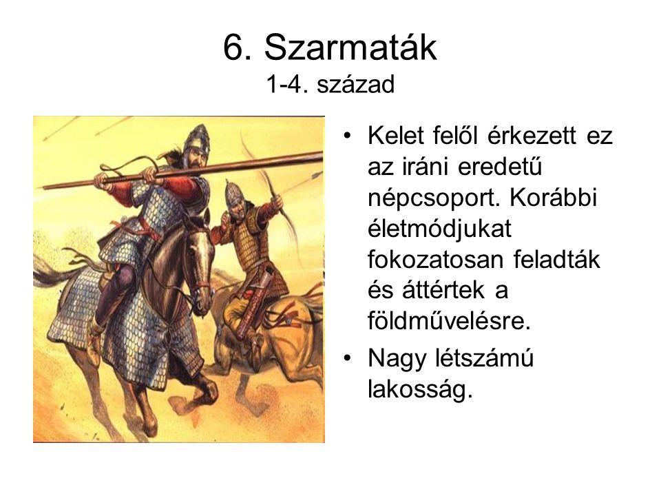 6. Szarmaták 1-4. század Kelet felől érkezett ez az iráni eredetű népcsoport. Korábbi életmódjukat fokozatosan feladták és áttértek a földművelésre.