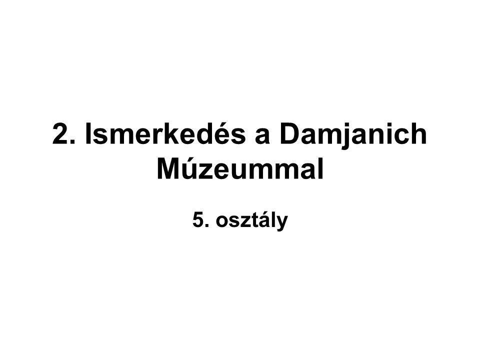 2. Ismerkedés a Damjanich Múzeummal