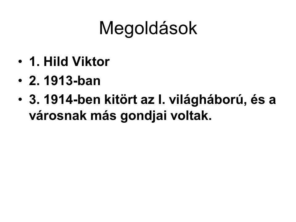 Megoldások 1. Hild Viktor 2. 1913-ban