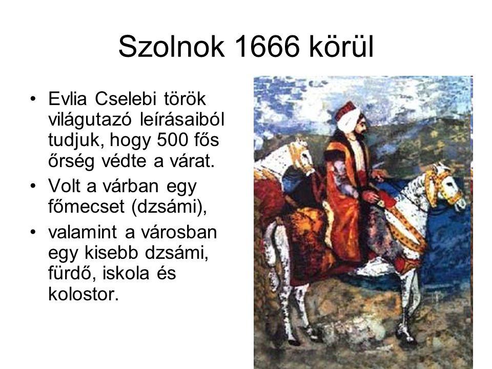 Szolnok 1666 körül Evlia Cselebi török világutazó leírásaiból tudjuk, hogy 500 fős őrség védte a várat.
