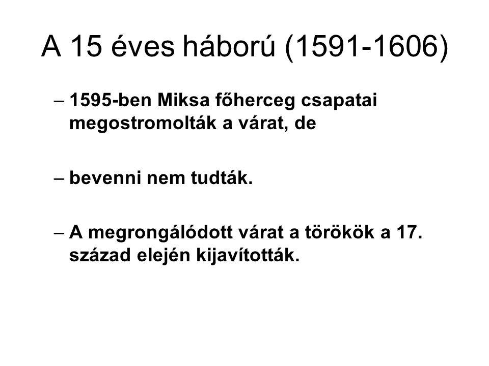 A 15 éves háború (1591-1606) 1595-ben Miksa főherceg csapatai megostromolták a várat, de. bevenni nem tudták.