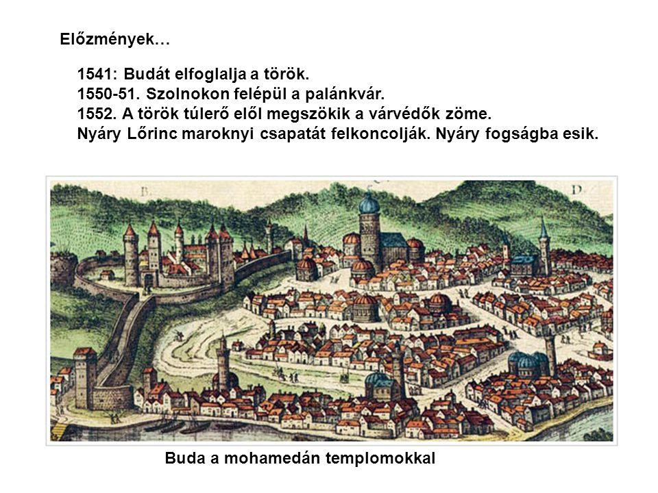 Előzmények… 1541: Budát elfoglalja a török. 1550-51. Szolnokon felépül a palánkvár. 1552. A török túlerő elől megszökik a várvédők zöme.
