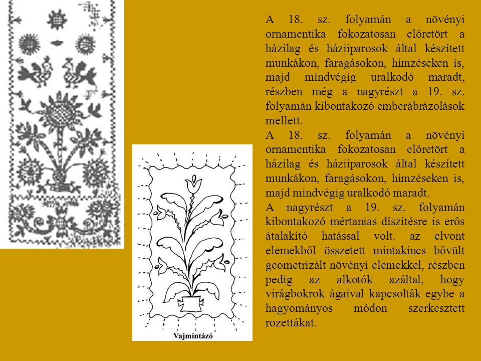A 18. sz. folyamán a növényi ornamentika fokozatosan előretört a házilag és háziiparosok által készített munkákon, faragásokon, hímzéseken is, majd mindvégig uralkodó maradt, részben még a nagyrészt a 19. sz. folyamán kibontakozó emberábrázolások mellett.