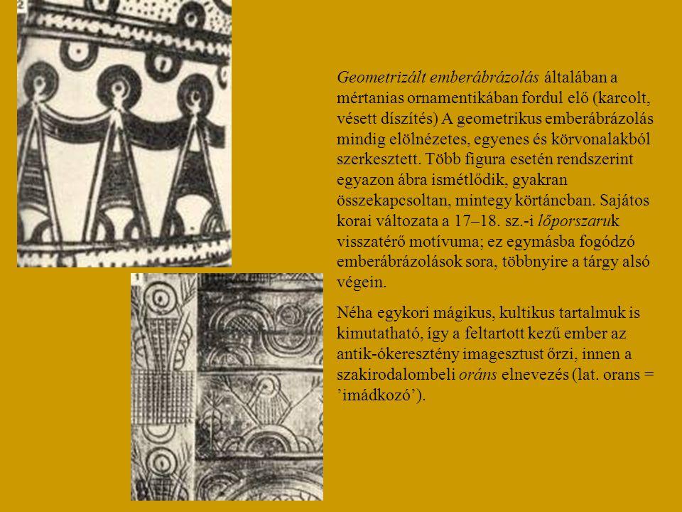 Geometrizált emberábrázolás általában a mértanias ornamentikában fordul elő (karcolt, vésett díszítés) A geometrikus emberábrázolás mindig elölnézetes, egyenes és körvonalakból szerkesztett. Több figura esetén rendszerint egyazon ábra ismétlődik, gyakran összekapcsoltan, mintegy körtáncban. Sajátos korai változata a 17–18. sz.-i lőporszaruk visszatérő motívuma; ez egymásba fogódzó emberábrázolások sora, többnyire a tárgy alsó végein.