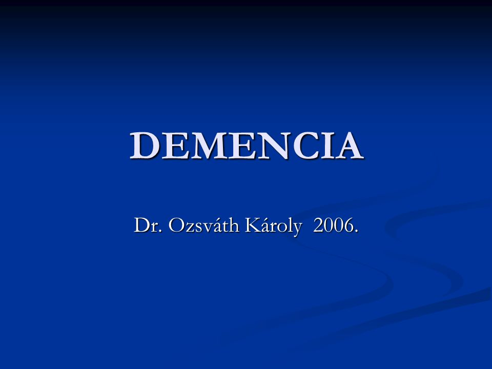 DEMENCIA Dr. Ozsváth Károly 2006.
