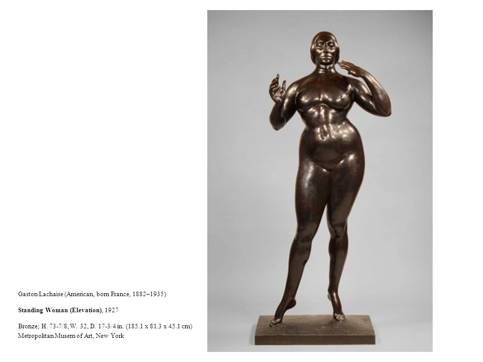 Gaston Lachaise (American, born France, 1882–1935) Standing Woman (Elevation), 1927 Bronze; H. 73-7/8, W. 32, D. 17-3/4 in. (185.1 x 81.3 x 45.1 cm)