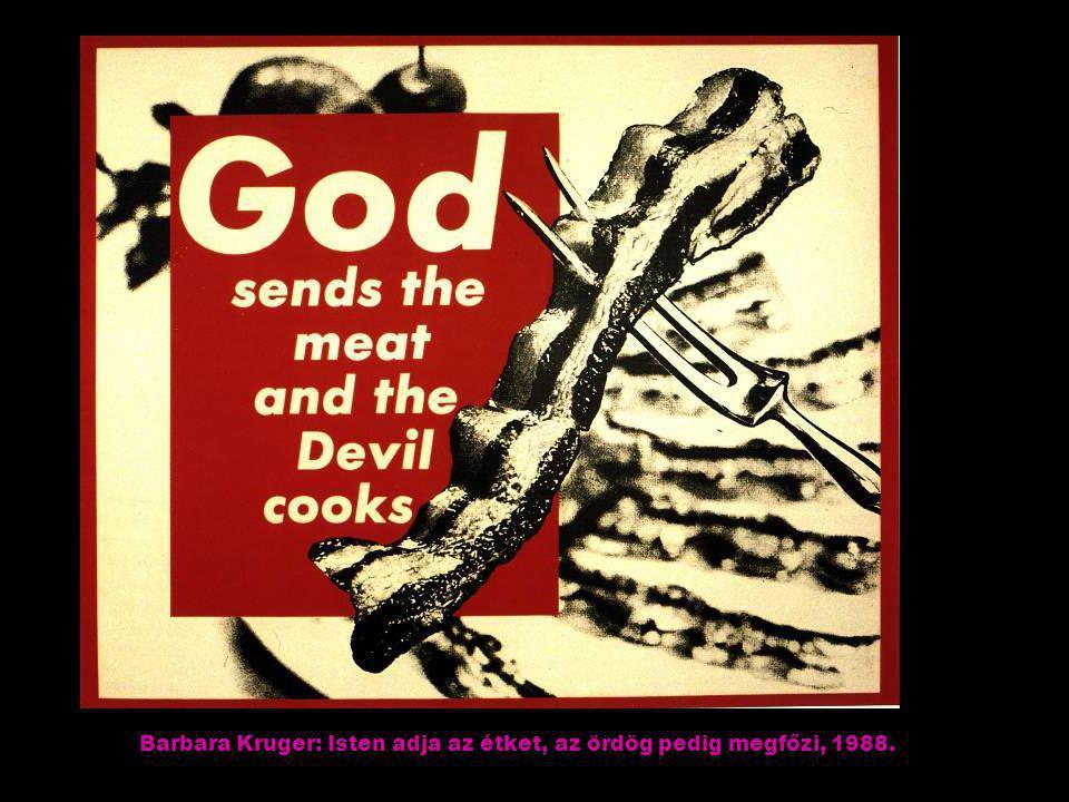 Barbara Kruger: Isten adja az étket, az ördög pedig megfőzi, 1988.